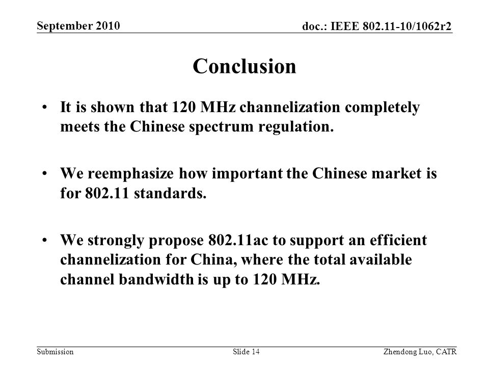 doc.: IEEE 802.11-10/1062r2 Submission Zhendong Luo, CATR September 2010 Conclusion It is shown that 120 MHz channelization completely meets the Chinese spectrum regulation.