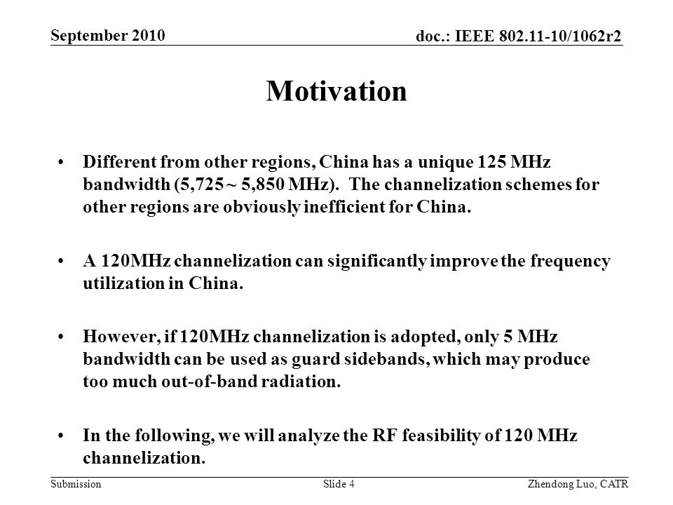 doc.: IEEE 802.11-10/1062r2 Submission Zhendong Luo, CATR September 2010 Motivation Different from other regions, China has a unique 125 MHz bandwidth (5,725 ~ 5,850 MHz).