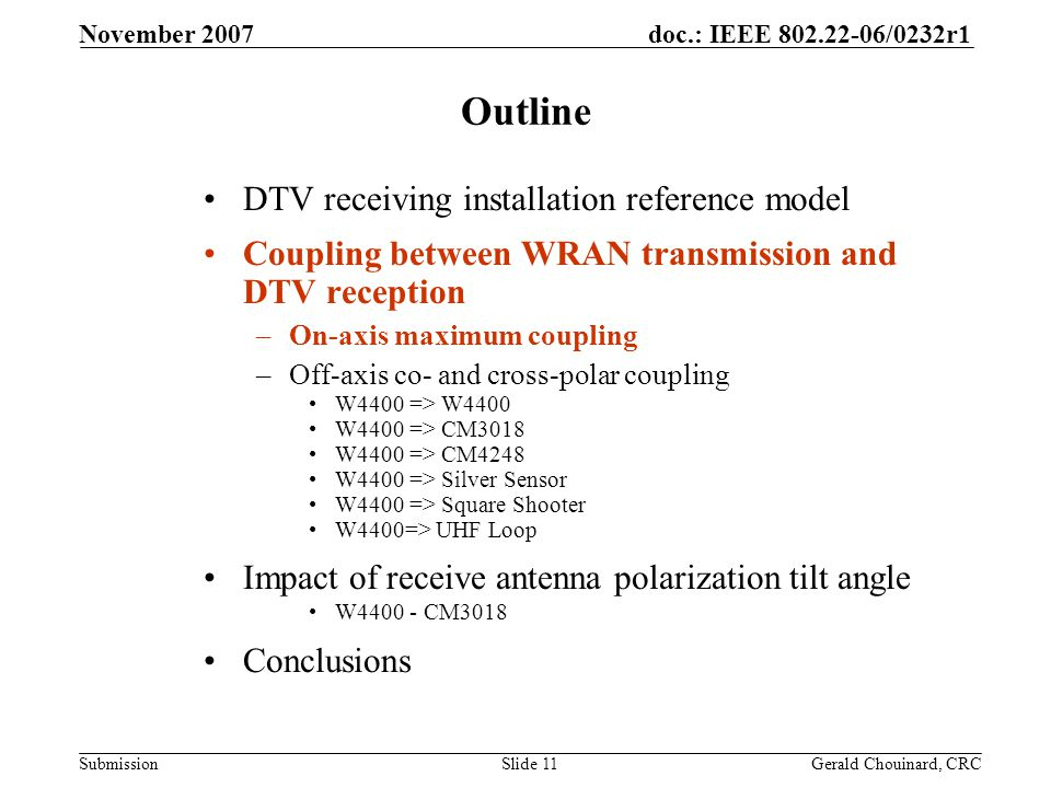 doc.: IEEE 802.22-06/0232r1 Submission November 2007 Gerald Chouinard, CRCSlide 11 Outline DTV receiving installation reference model Coupling between WRAN transmission and DTV reception –On-axis maximum coupling –Off-axis co- and cross-polar coupling W4400 => W4400 W4400 => CM3018 W4400 => CM4248 W4400 => Silver Sensor W4400 => Square Shooter W4400=> UHF Loop Impact of receive antenna polarization tilt angle W4400 - CM3018 Conclusions