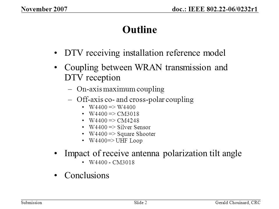 doc.: IEEE 802.22-06/0232r1 Submission November 2007 Gerald Chouinard, CRCSlide 2 Outline DTV receiving installation reference model Coupling between WRAN transmission and DTV reception –On-axis maximum coupling –Off-axis co- and cross-polar coupling W4400 => W4400 W4400 => CM3018 W4400 => CM4248 W4400 => Silver Sensor W4400 => Square Shooter W4400=> UHF Loop Impact of receive antenna polarization tilt angle W4400 - CM3018 Conclusions