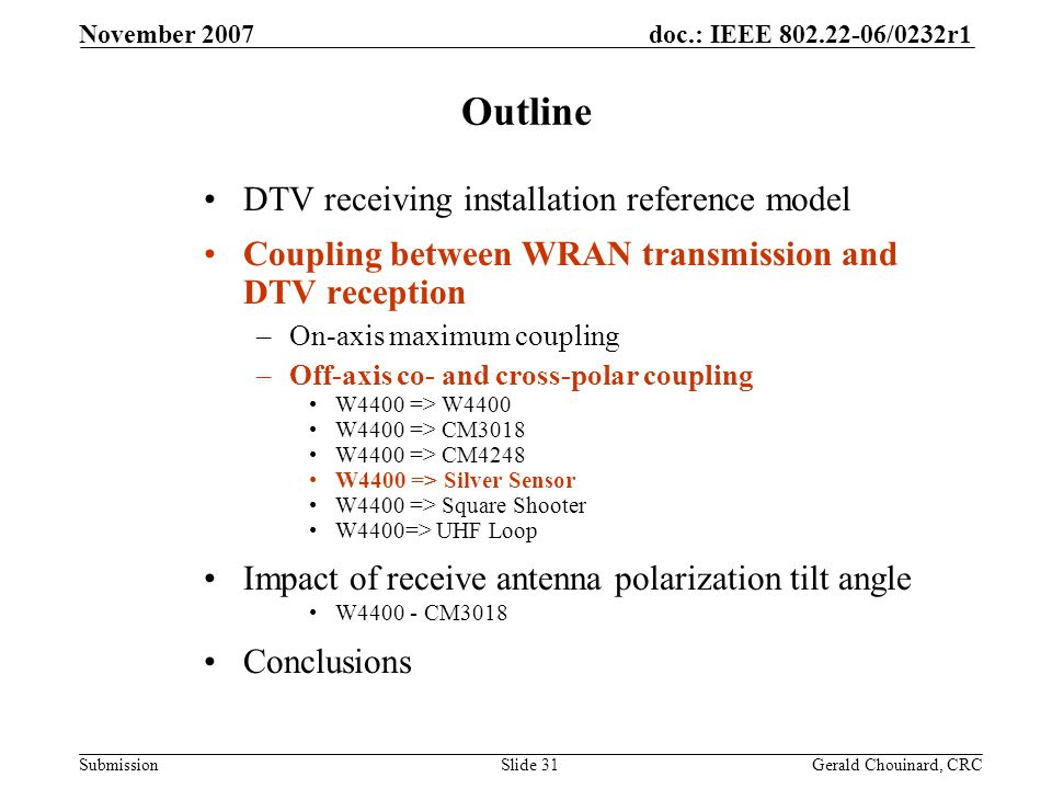 doc.: IEEE 802.22-06/0232r1 Submission November 2007 Gerald Chouinard, CRCSlide 31 Outline DTV receiving installation reference model Coupling between WRAN transmission and DTV reception –On-axis maximum coupling –Off-axis co- and cross-polar coupling W4400 => W4400 W4400 => CM3018 W4400 => CM4248 W4400 => Silver Sensor W4400 => Square Shooter W4400=> UHF Loop Impact of receive antenna polarization tilt angle W4400 - CM3018 Conclusions