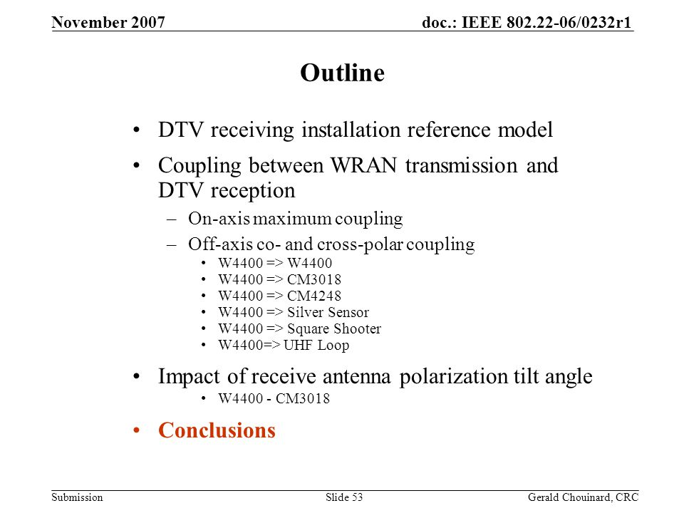 doc.: IEEE 802.22-06/0232r1 Submission November 2007 Gerald Chouinard, CRCSlide 53 Outline DTV receiving installation reference model Coupling between WRAN transmission and DTV reception –On-axis maximum coupling –Off-axis co- and cross-polar coupling W4400 => W4400 W4400 => CM3018 W4400 => CM4248 W4400 => Silver Sensor W4400 => Square Shooter W4400=> UHF Loop Impact of receive antenna polarization tilt angle W4400 - CM3018 Conclusions