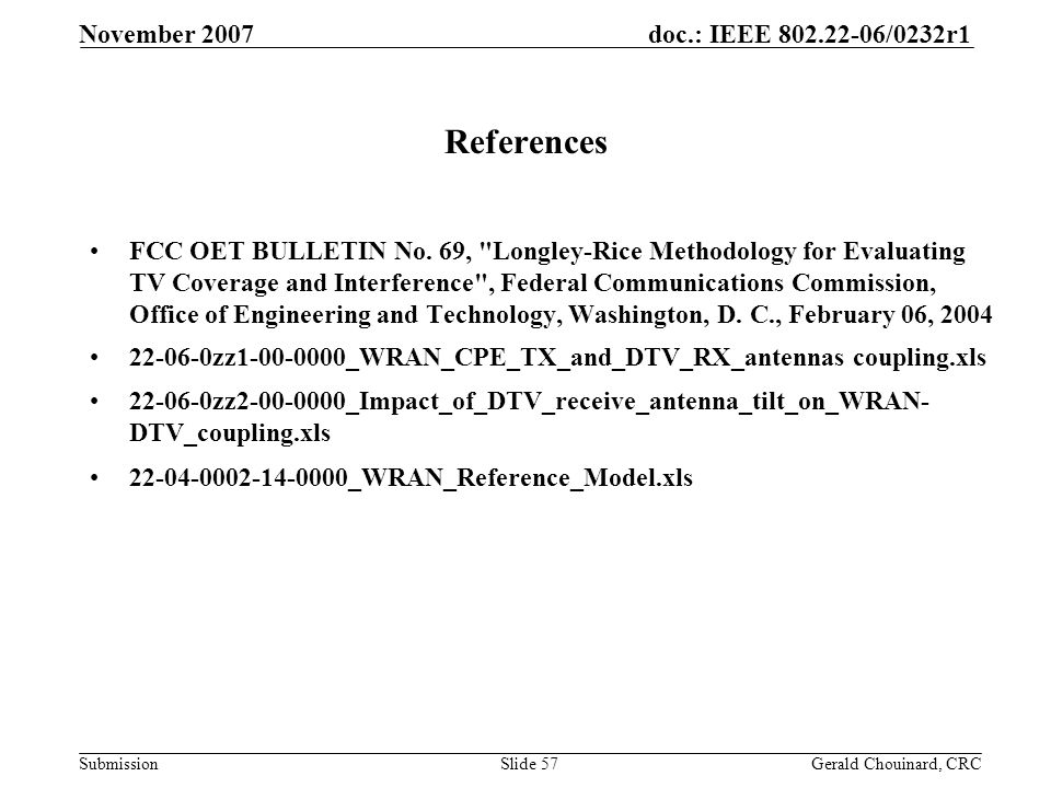doc.: IEEE 802.22-06/0232r1 Submission November 2007 Gerald Chouinard, CRCSlide 57 References FCC OET BULLETIN No.