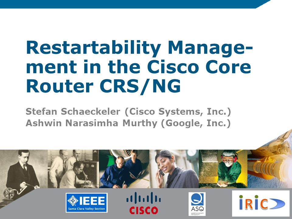 Restartability Manage- ment in the Cisco Core Router CRS/NG Stefan Schaeckeler (Cisco Systems, Inc.) Ashwin Narasimha Murthy (Google, Inc.)