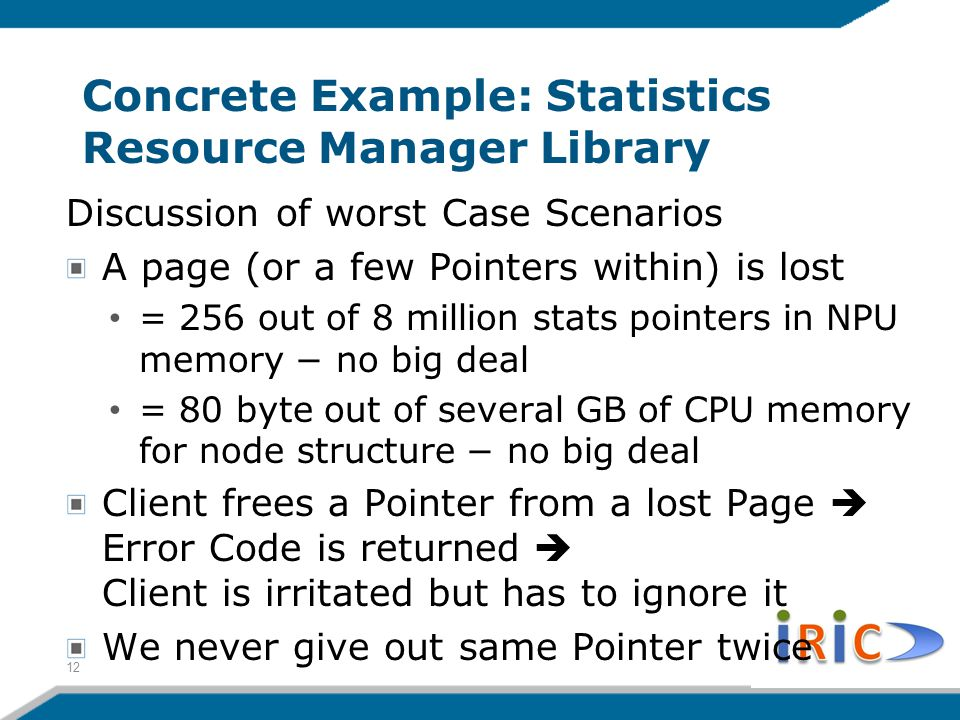 Concrete Example: Statistics Resource Manager Library Discussion of worst Case Scenarios A page (or a few Pointers within) is lost = 256 out of 8 million stats pointers in NPU memory − no big deal = 80 byte out of several GB of CPU memory for node structure − no big deal Client frees a Pointer from a lost Page  Error Code is returned  Client is irritated but has to ignore it We never give out same Pointer twice 12