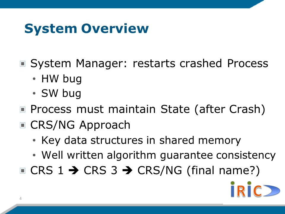System Overview System Manager: restarts crashed Process HW bug SW bug Process must maintain State (after Crash) CRS/NG Approach Key data structures in shared memory Well written algorithm guarantee consistency CRS 1  CRS 3  CRS/NG (final name ) 4