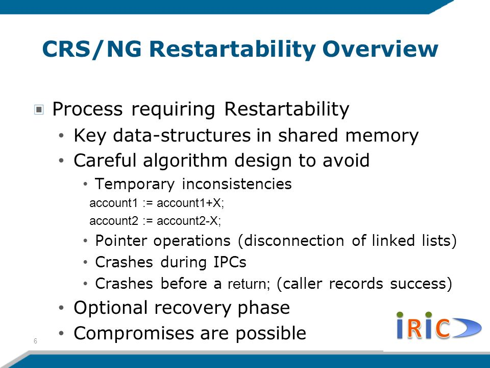 CRS/NG Restartability Overview Process requiring Restartability Key data-structures in shared memory Careful algorithm design to avoid Temporary inconsistencies account1 := account1+X; account2 := account2-X; Pointer operations (disconnection of linked lists) Crashes during IPCs Crashes before a return; (caller records success) Optional recovery phase Compromises are possible 6