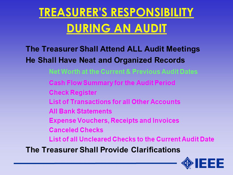 TREASURER S RESPONSIBILITY DURING AN AUDIT The Treasurer Shall Attend ALL Audit Meetings He Shall Have Neat and Organized Records Net Worth at the Current & Previous Audit Dates Cash Flow Summary for the Audit Period Check Register List of Transactions for all Other Accounts All Bank Statements Expense Vouchers, Receipts and Invoices Canceled Checks List of all Uncleared Checks to the Current Audit Date The Treasurer Shall Provide Clarifications