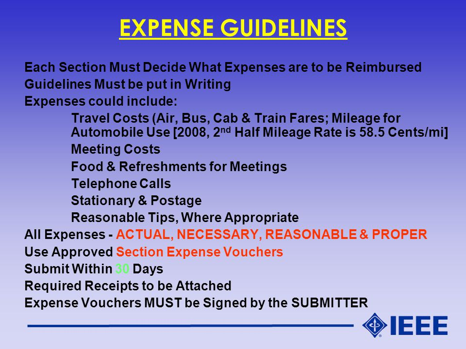 EXPENSE GUIDELINES Each Section Must Decide What Expenses are to be Reimbursed Guidelines Must be put in Writing Expenses could include: Travel Costs (Air, Bus, Cab & Train Fares; Mileage for Automobile Use [2008, 2 nd Half Mileage Rate is 58.5 Cents/mi] Meeting Costs Food & Refreshments for Meetings Telephone Calls Stationary & Postage Reasonable Tips, Where Appropriate All Expenses - ACTUAL, NECESSARY, REASONABLE & PROPER Use Approved Section Expense Vouchers Submit Within 30 Days Required Receipts to be Attached Expense Vouchers MUST be Signed by the SUBMITTER