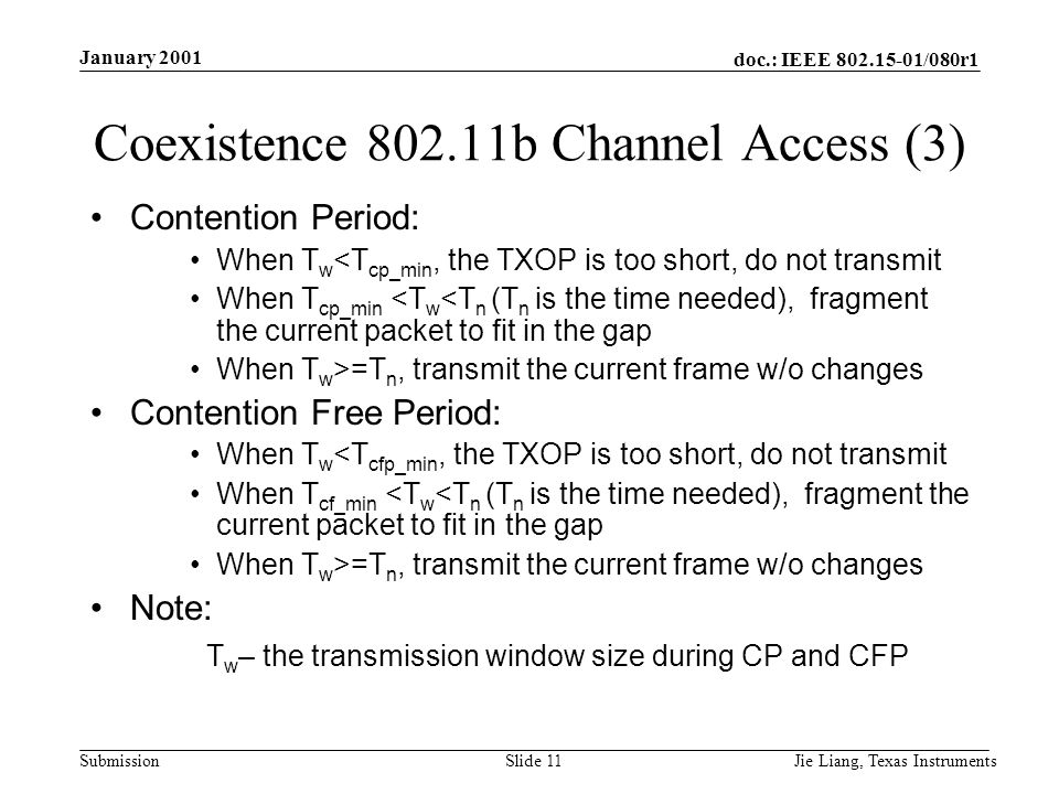 doc.: IEEE /080r1 Submission January 2001 Jie Liang, Texas InstrumentsSlide 11 Coexistence b Channel Access (3) Contention Period: When T w <T cp_min, the TXOP is too short, do not transmit When T cp_min <T w <T n (T n is the time needed), fragment the current packet to fit in the gap When T w >=T n, transmit the current frame w/o changes Contention Free Period: When T w <T cfp_min, the TXOP is too short, do not transmit When T cf_min <T w <T n (T n is the time needed), fragment the current packet to fit in the gap When T w >=T n, transmit the current frame w/o changes Note: T w – the transmission window size during CP and CFP
