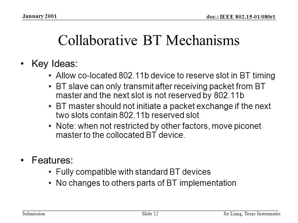 doc.: IEEE /080r1 Submission January 2001 Jie Liang, Texas InstrumentsSlide 12 Collaborative BT Mechanisms Key Ideas: Allow co-located b device to reserve slot in BT timing BT slave can only transmit after receiving packet from BT master and the next slot is not reserved by b BT master should not initiate a packet exchange if the next two slots contain b reserved slot Note: when not restricted by other factors, move piconet master to the collocated BT device.