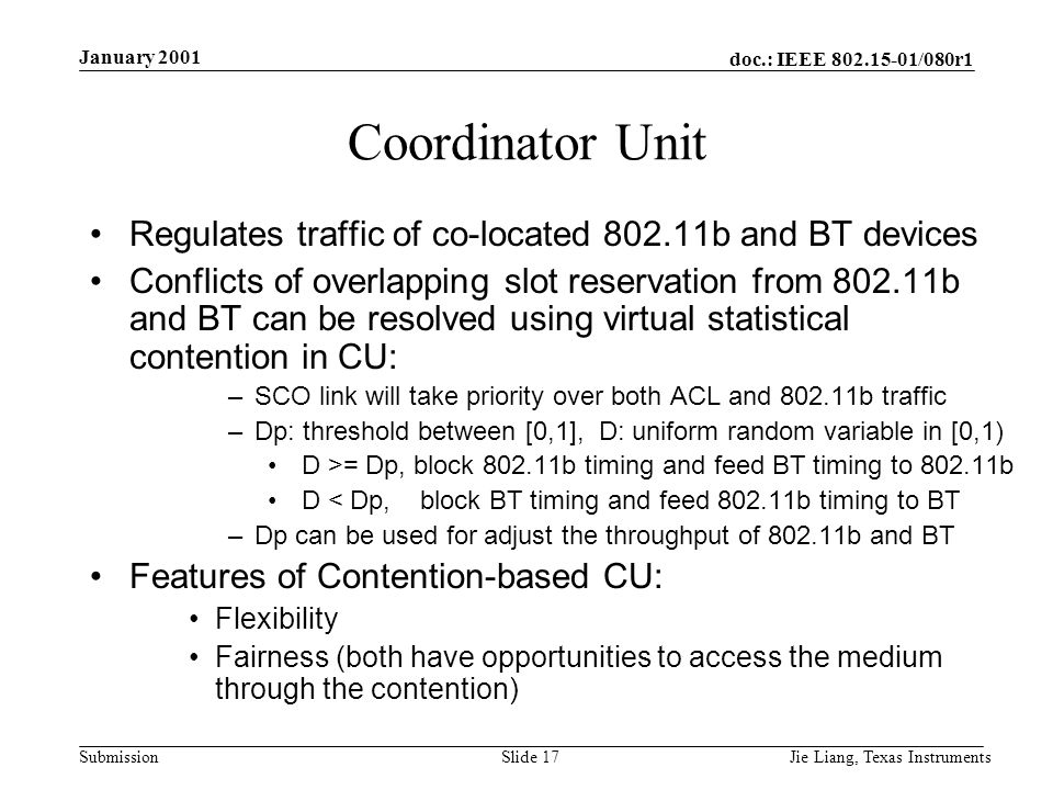 doc.: IEEE /080r1 Submission January 2001 Jie Liang, Texas InstrumentsSlide 17 Coordinator Unit Regulates traffic of co-located b and BT devices Conflicts of overlapping slot reservation from b and BT can be resolved using virtual statistical contention in CU: –SCO link will take priority over both ACL and b traffic –Dp: threshold between [0,1], D: uniform random variable in [0,1) D >= Dp, block b timing and feed BT timing to b D < Dp, block BT timing and feed b timing to BT –Dp can be used for adjust the throughput of b and BT Features of Contention-based CU: Flexibility Fairness (both have opportunities to access the medium through the contention)