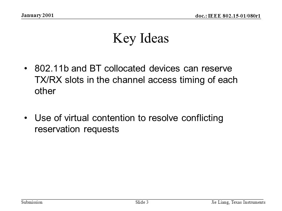 doc.: IEEE /080r1 Submission January 2001 Jie Liang, Texas InstrumentsSlide 3 Key Ideas b and BT collocated devices can reserve TX/RX slots in the channel access timing of each other Use of virtual contention to resolve conflicting reservation requests
