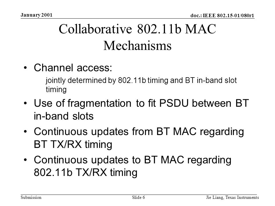 doc.: IEEE /080r1 Submission January 2001 Jie Liang, Texas InstrumentsSlide 6 Collaborative b MAC Mechanisms Channel access: jointly determined by b timing and BT in-band slot timing Use of fragmentation to fit PSDU between BT in-band slots Continuous updates from BT MAC regarding BT TX/RX timing Continuous updates to BT MAC regarding b TX/RX timing