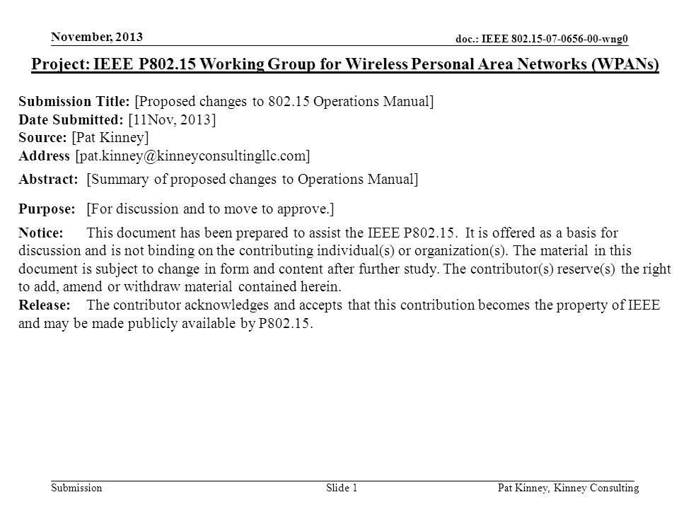 doc.: IEEE 802.15-07-0656-00-wng0 Submission November, 2013 Pat Kinney, Kinney ConsultingSlide 1 Project: IEEE P802.15 Working Group for Wireless Personal Area Networks (WPANs) Submission Title: [Proposed changes to 802.15 Operations Manual] Date Submitted: [11Nov, 2013] Source: [Pat Kinney] Address [pat.kinney@kinneyconsultingllc.com] Abstract:[Summary of proposed changes to Operations Manual] Purpose:[For discussion and to move to approve.] Notice:This document has been prepared to assist the IEEE P802.15.