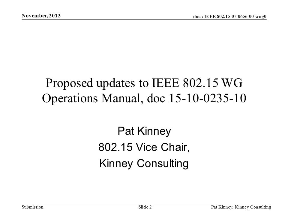 doc.: IEEE 802.15-07-0656-00-wng0 Submission November, 2013 Pat Kinney, Kinney ConsultingSlide 2 Proposed updates to IEEE 802.15 WG Operations Manual, doc 15-10-0235-10 Pat Kinney 802.15 Vice Chair, Kinney Consulting