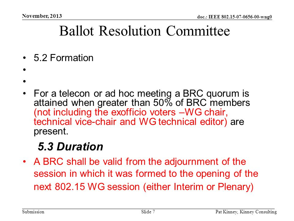 doc.: IEEE 802.15-07-0656-00-wng0 Submission November, 2013 Pat Kinney, Kinney ConsultingSlide 7 Ballot Resolution Committee 5.2 Formation For a telecon or ad hoc meeting a BRC quorum is attained when greater than 50% of BRC members (not including the exofficio voters –WG chair, technical vice-chair and WG technical editor) are present.