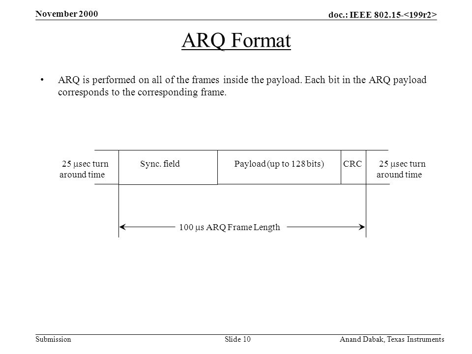 doc.: IEEE 802.15- Submission November 2000 Anand Dabak, Texas InstrumentsSlide 10 ARQ Format ARQ is performed on all of the frames inside the payload.