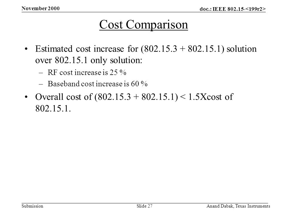 doc.: IEEE 802.15- Submission November 2000 Anand Dabak, Texas InstrumentsSlide 27 Cost Comparison Estimated cost increase for (802.15.3 + 802.15.1) solution over 802.15.1 only solution: –RF cost increase is 25 % –Baseband cost increase is 60 % Overall cost of (802.15.3 + 802.15.1) < 1.5Xcost of 802.15.1.