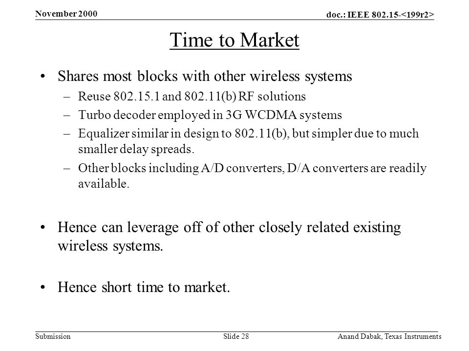 doc.: IEEE 802.15- Submission November 2000 Anand Dabak, Texas InstrumentsSlide 28 Time to Market Shares most blocks with other wireless systems –Reuse 802.15.1 and 802.11(b) RF solutions –Turbo decoder employed in 3G WCDMA systems –Equalizer similar in design to 802.11(b), but simpler due to much smaller delay spreads.