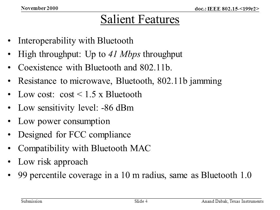 doc.: IEEE 802.15- Submission November 2000 Anand Dabak, Texas InstrumentsSlide 4 Salient Features Interoperability with Bluetooth High throughput: Up to 41 Mbps throughput Coexistence with Bluetooth and 802.11b.