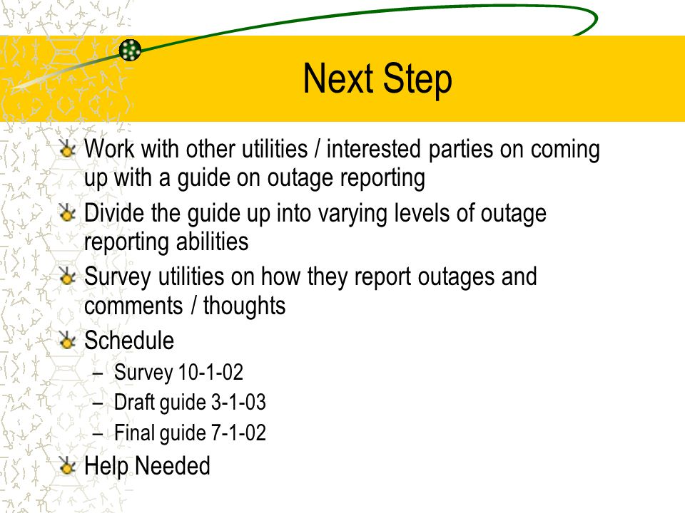 Next Step Work with other utilities / interested parties on coming up with a guide on outage reporting Divide the guide up into varying levels of outage reporting abilities Survey utilities on how they report outages and comments / thoughts Schedule –Survey 10-1-02 –Draft guide 3-1-03 –Final guide 7-1-02 Help Needed