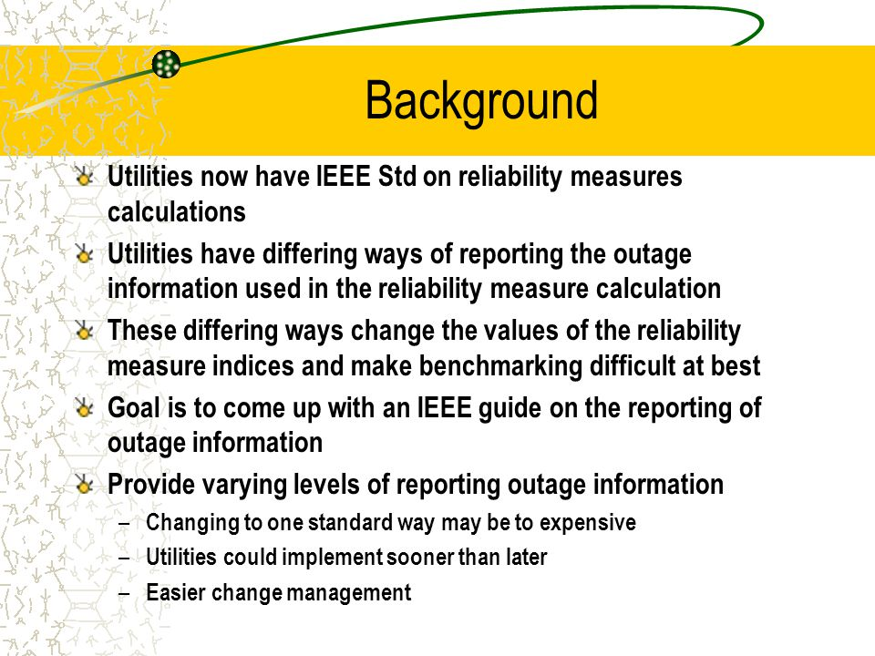 Background Utilities now have IEEE Std on reliability measures calculations Utilities have differing ways of reporting the outage information used in the reliability measure calculation These differing ways change the values of the reliability measure indices and make benchmarking difficult at best Goal is to come up with an IEEE guide on the reporting of outage information Provide varying levels of reporting outage information – Changing to one standard way may be to expensive – Utilities could implement sooner than later – Easier change management