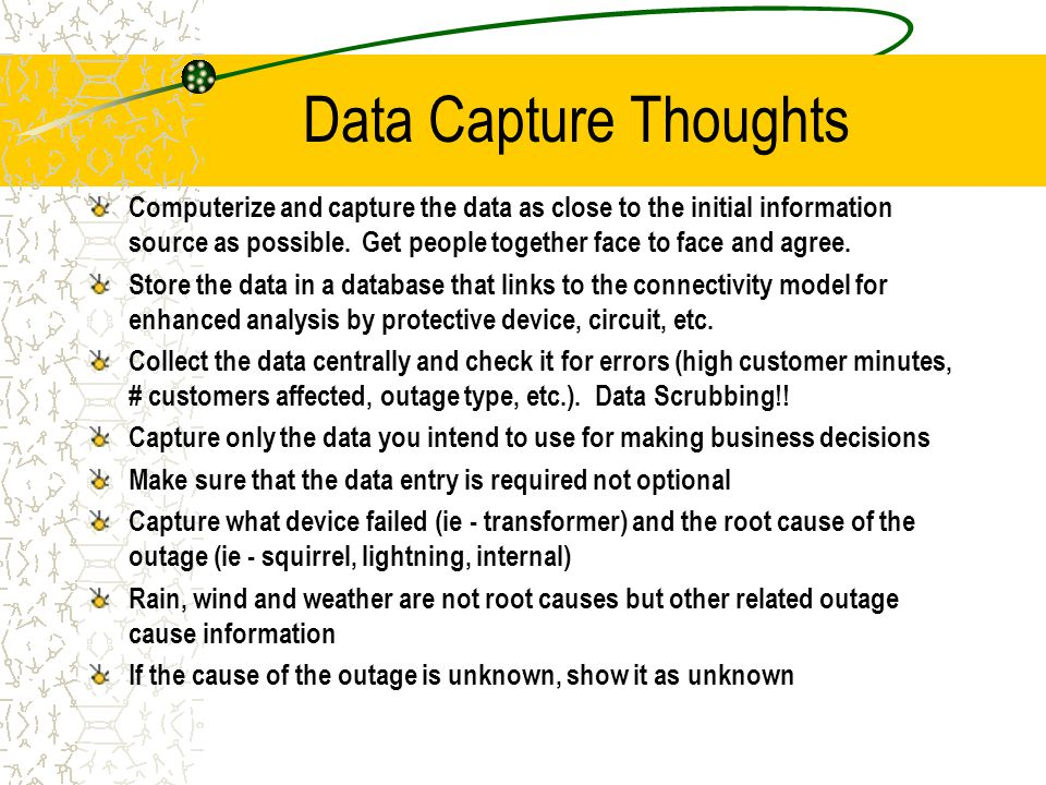 Data Capture Thoughts Computerize and capture the data as close to the initial information source as possible.