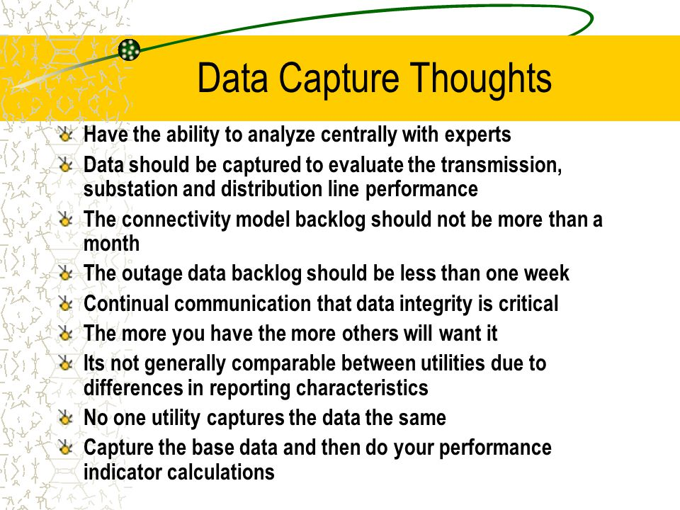 Data Capture Thoughts Have the ability to analyze centrally with experts Data should be captured to evaluate the transmission, substation and distribution line performance The connectivity model backlog should not be more than a month The outage data backlog should be less than one week Continual communication that data integrity is critical The more you have the more others will want it Its not generally comparable between utilities due to differences in reporting characteristics No one utility captures the data the same Capture the base data and then do your performance indicator calculations