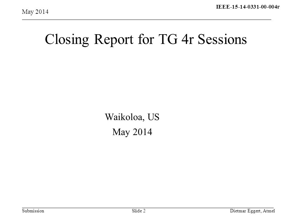 IEEE-15-14-0331-00-004r15- 13-0310-00-004q Submission Closing Report for TG 4r Sessions May 2014 Dietmar Eggert, AtmelSlide 2 Waikoloa, US May 2014