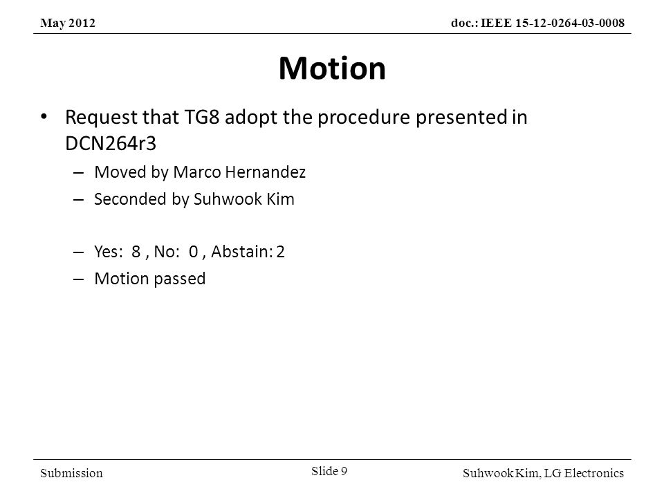 SubmissionSuhwook Kim, LG Electronics May 2012doc.: IEEE 15-12-0264-03-0008 Motion Request that TG8 adopt the procedure presented in DCN264r3 – Moved by Marco Hernandez – Seconded by Suhwook Kim – Yes: 8, No: 0, Abstain: 2 – Motion passed Slide 9