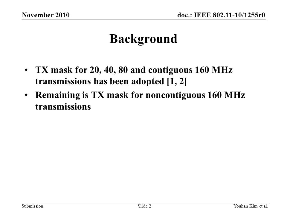 doc.: IEEE 802.11-10/1255r0 Submission Background TX mask for 20, 40, 80 and contiguous 160 MHz transmissions has been adopted [1, 2] Remaining is TX mask for noncontiguous 160 MHz transmissions November 2010 Youhan Kim et al.Slide 2