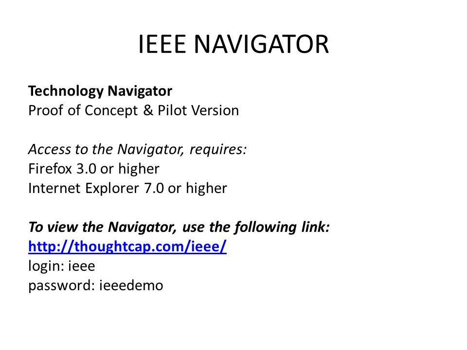 IEEE NAVIGATOR Technology Navigator Proof of Concept & Pilot Version Access to the Navigator, requires: Firefox 3.0 or higher Internet Explorer 7.0 or higher To view the Navigator, use the following link: http://thoughtcap.com/ieee/ login: ieee password: ieeedemo