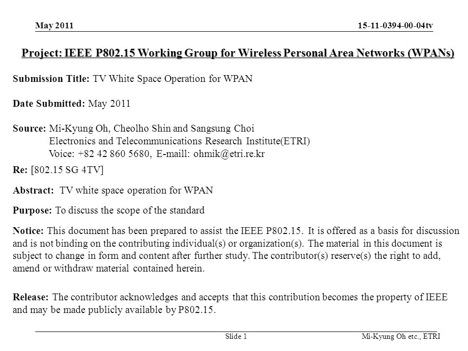 15-11-0394-00-04tv Mi-Kyung Oh etc., ETRI Project: IEEE P802.15 Working Group for Wireless Personal Area Networks (WPANs) Submission Title: TV White Space Operation for WPAN Date Submitted: May 2011 Source: Mi-Kyung Oh, Cheolho Shin and Sangsung Choi Electronics and Telecommunications Research Institute(ETRI) Voice: +82 42 860 5680, E-maill: ohmik@etri.re.kr Re: [802.15 SG 4TV] Abstract:TV white space operation for WPAN Purpose: To discuss the scope of the standard Notice: This document has been prepared to assist the IEEE P802.15.