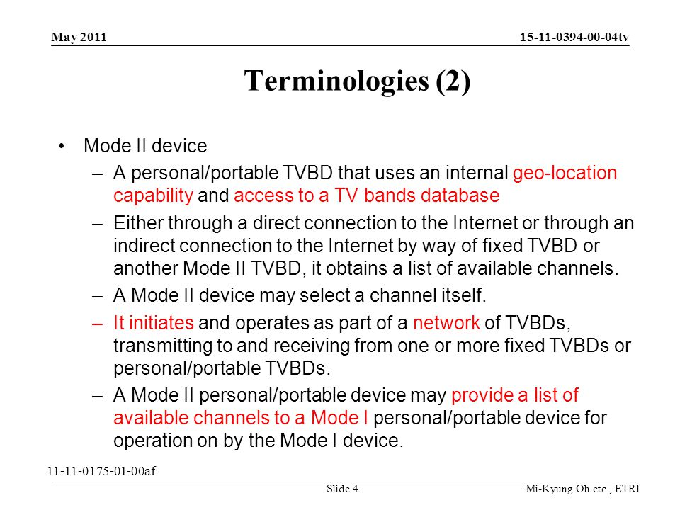 Mi-Kyung Oh etc., ETRI 15-11-0394-00-04tv Terminologies (2) Mode II device –A personal/portable TVBD that uses an internal geo-location capability and access to a TV bands database –Either through a direct connection to the Internet or through an indirect connection to the Internet by way of fixed TVBD or another Mode II TVBD, it obtains a list of available channels.