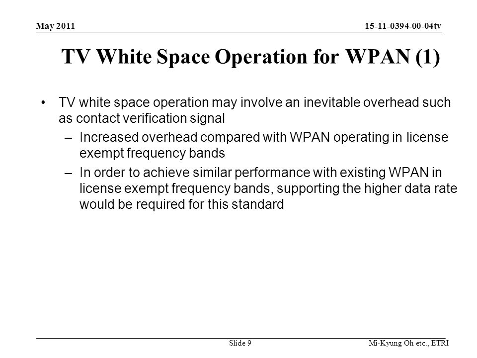 Mi-Kyung Oh etc., ETRI 15-11-0394-00-04tv TV White Space Operation for WPAN (1) TV white space operation may involve an inevitable overhead such as contact verification signal –Increased overhead compared with WPAN operating in license exempt frequency bands –In order to achieve similar performance with existing WPAN in license exempt frequency bands, supporting the higher data rate would be required for this standard Slide 9 May 2011