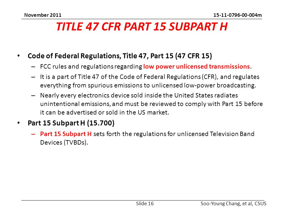 15-11-0796-00-004m Soo-Young Chang, et al, CSUS November 2011 TITLE 47 CFR PART 15 SUBPART H Code of Federal Regulations, Title 47, Part 15 (47 CFR 15) – FCC rules and regulations regarding low power unlicensed transmissions.