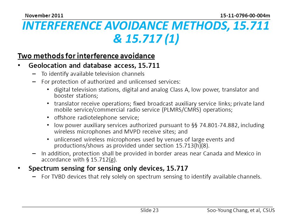 15-11-0796-00-004m Soo-Young Chang, et al, CSUS November 2011 INTERFERENCE AVOIDANCE METHODS, 15.711 & 15.717 (1) Two methods for interference avoidance Geolocation and database access, 15.711 – To identify available television channels – For protection of authorized and unlicensed services: digital television stations, digital and analog Class A, low power, translator and booster stations; translator receive operations; fixed broadcast auxiliary service links; private land mobile service/commercial radio service (PLMRS/CMRS) operations; offshore radiotelephone service; low power auxiliary services authorized pursuant to §§ 74.801-74.882, including wireless microphones and MVPD receive sites; and unlicensed wireless microphones used by venues of large events and productions/shows as provided under section 15.713(h)(8).