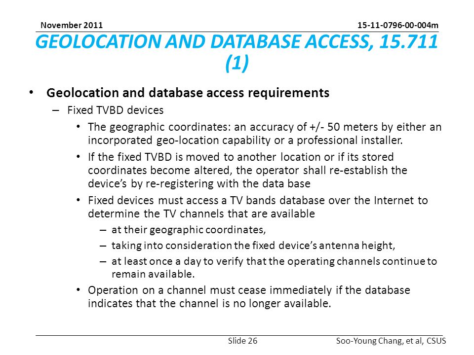15-11-0796-00-004m Soo-Young Chang, et al, CSUS November 2011 GEOLOCATION AND DATABASE ACCESS, 15.711 (1) Geolocation and database access requirements – Fixed TVBD devices The geographic coordinates: an accuracy of +/- 50 meters by either an incorporated geo-location capability or a professional installer.