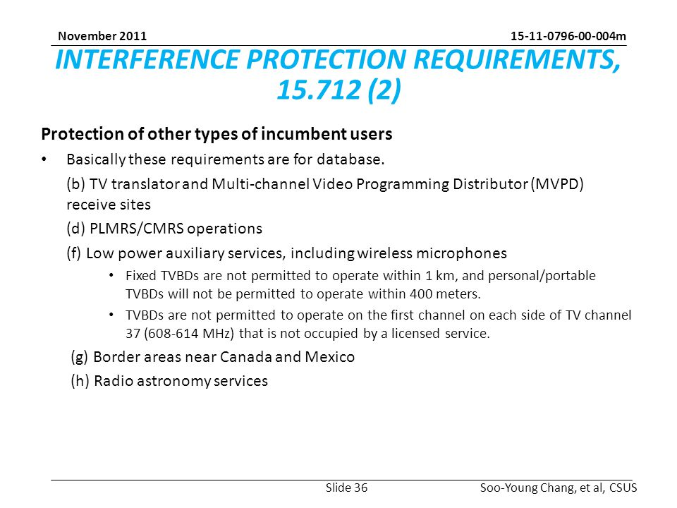 15-11-0796-00-004m Soo-Young Chang, et al, CSUS November 2011 INTERFERENCE PROTECTION REQUIREMENTS, 15.712 (2) Protection of other types of incumbent users Basically these requirements are for database.