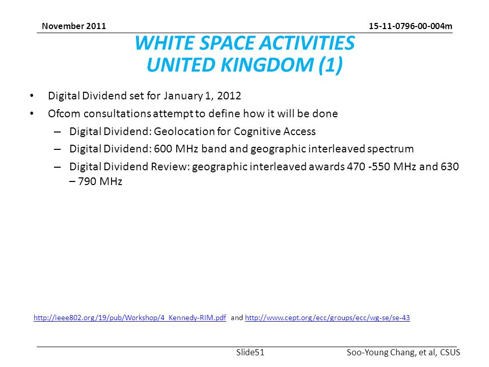 15-11-0796-00-004m Soo-Young Chang, et al, CSUS November 2011 WHITE SPACE ACTIVITIES UNITED KINGDOM (1) Digital Dividend set for January 1, 2012 Ofcom consultations attempt to define how it will be done – Digital Dividend: Geolocation for Cognitive Access – Digital Dividend: 600 MHz band and geographic interleaved spectrum – Digital Dividend Review: geographic interleaved awards 470 -550 MHz and 630 – 790 MHz http://ieee802.org/19/pub/Workshop/4_Kennedy-RIM.pdfhttp://ieee802.org/19/pub/Workshop/4_Kennedy-RIM.pdf and http://www.cept.org/ecc/groups/ecc/wg-se/se-43http://www.cept.org/ecc/groups/ecc/wg-se/se-43 Slide51