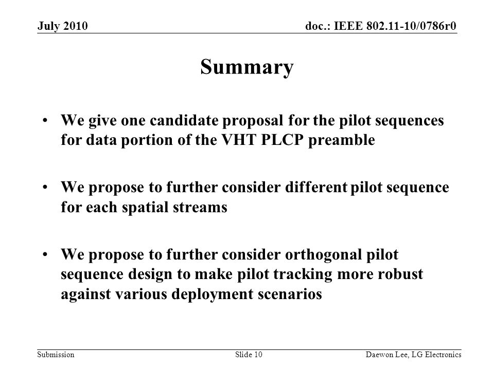 doc.: IEEE /0786r0 Submission Summary We give one candidate proposal for the pilot sequences for data portion of the VHT PLCP preamble We propose to further consider different pilot sequence for each spatial streams We propose to further consider orthogonal pilot sequence design to make pilot tracking more robust against various deployment scenarios July 2010 Daewon Lee, LG ElectronicsSlide 10