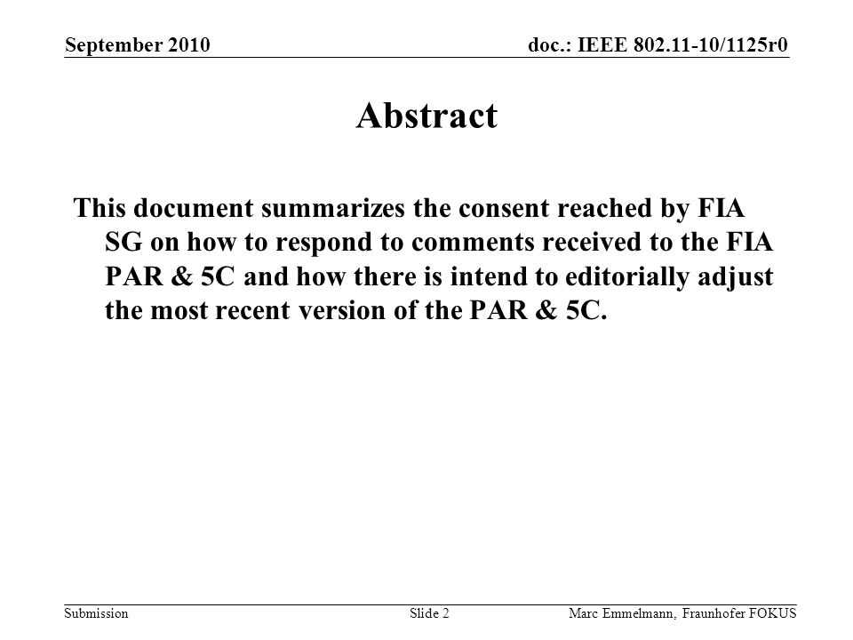 doc.: IEEE 802.11-10/1125r0 Submission September 2010 Marc Emmelmann, Fraunhofer FOKUSSlide 2 Abstract This document summarizes the consent reached by FIA SG on how to respond to comments received to the FIA PAR & 5C and how there is intend to editorially adjust the most recent version of the PAR & 5C.