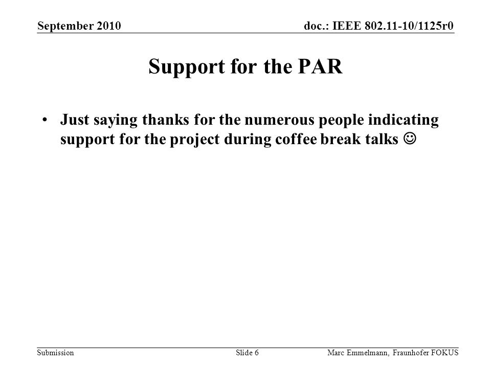 doc.: IEEE 802.11-10/1125r0 Submission Support for the PAR Just saying thanks for the numerous people indicating support for the project during coffee break talks September 2010 Marc Emmelmann, Fraunhofer FOKUSSlide 6