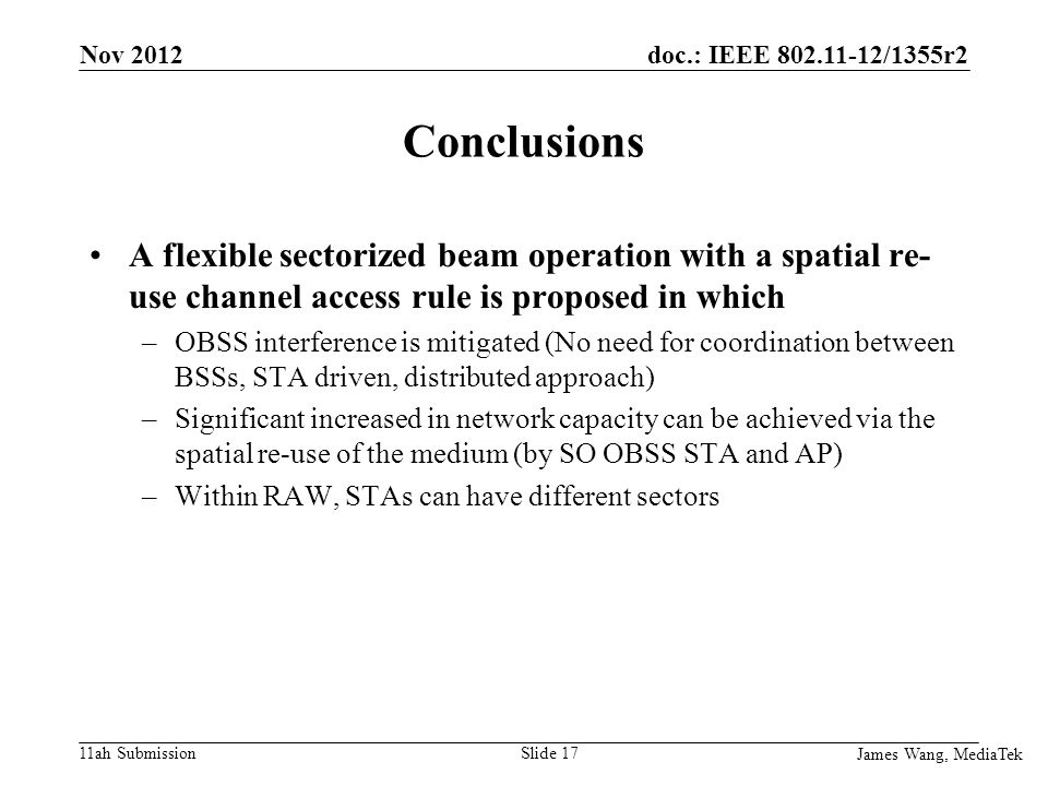 doc.: IEEE /1355r2 11ah Submission Conclusions A flexible sectorized beam operation with a spatial re- use channel access rule is proposed in which –OBSS interference is mitigated (No need for coordination between BSSs, STA driven, distributed approach) –Significant increased in network capacity can be achieved via the spatial re-use of the medium (by SO OBSS STA and AP) –Within RAW, STAs can have different sectors James Wang, MediaTek Slide 17 Nov 2012