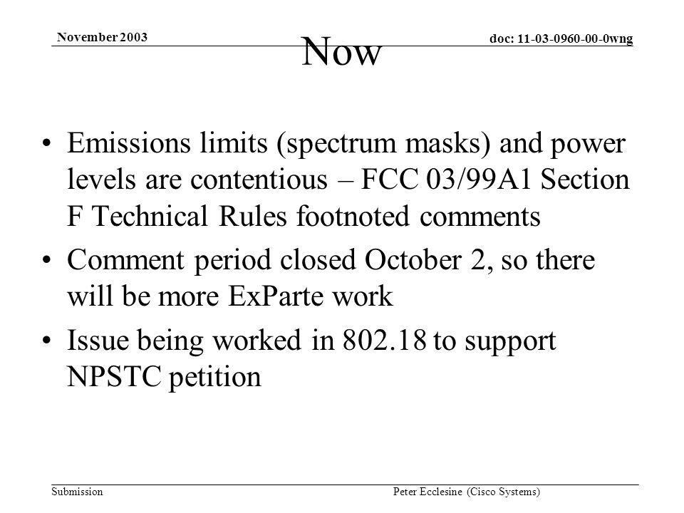 doc: 11-03-0960-00-0wng Submission November 2003 Peter Ecclesine (Cisco Systems) Now Emissions limits (spectrum masks) and power levels are contentious – FCC 03/99A1 Section F Technical Rules footnoted comments Comment period closed October 2, so there will be more ExParte work Issue being worked in 802.18 to support NPSTC petition
