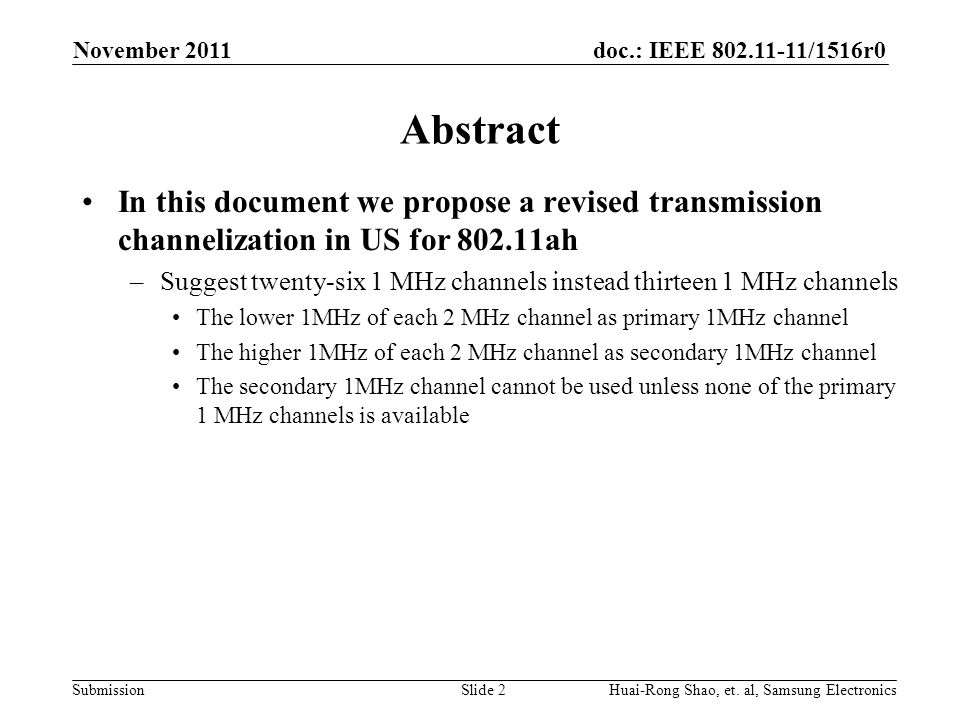 doc.: IEEE 802.11-11/1516r0 Submission Abstract In this document we propose a revised transmission channelization in US for 802.11ah –Suggest twenty-six 1 MHz channels instead thirteen 1 MHz channels The lower 1MHz of each 2 MHz channel as primary 1MHz channel The higher 1MHz of each 2 MHz channel as secondary 1MHz channel The secondary 1MHz channel cannot be used unless none of the primary 1 MHz channels is available Slide 2Huai-Rong Shao, et.