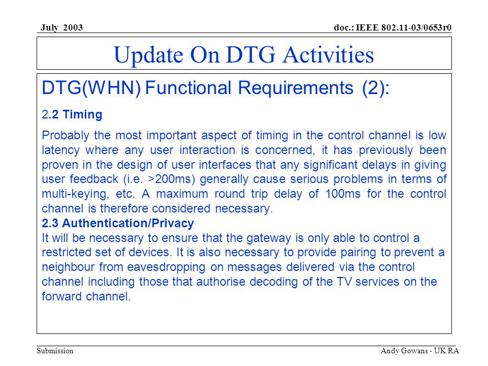 doc.: IEEE 802.11-03/0653r0 Submission July 2003 Andy Gowans - UK RA Update On DTG Activities DTG(WHN) Functional Requirements (2): 2.2Timing Probably the most important aspect of timing in the control channel is low latency where any user interaction is concerned, it has previously been proven in the design of user interfaces that any significant delays in giving user feedback (i.e.