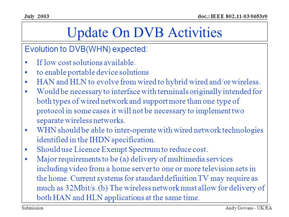 doc.: IEEE 802.11-03/0653r0 Submission July 2003 Andy Gowans - UK RA Update On DVB Activities Evolution to DVB(WHN) expected: If low cost solutions available.
