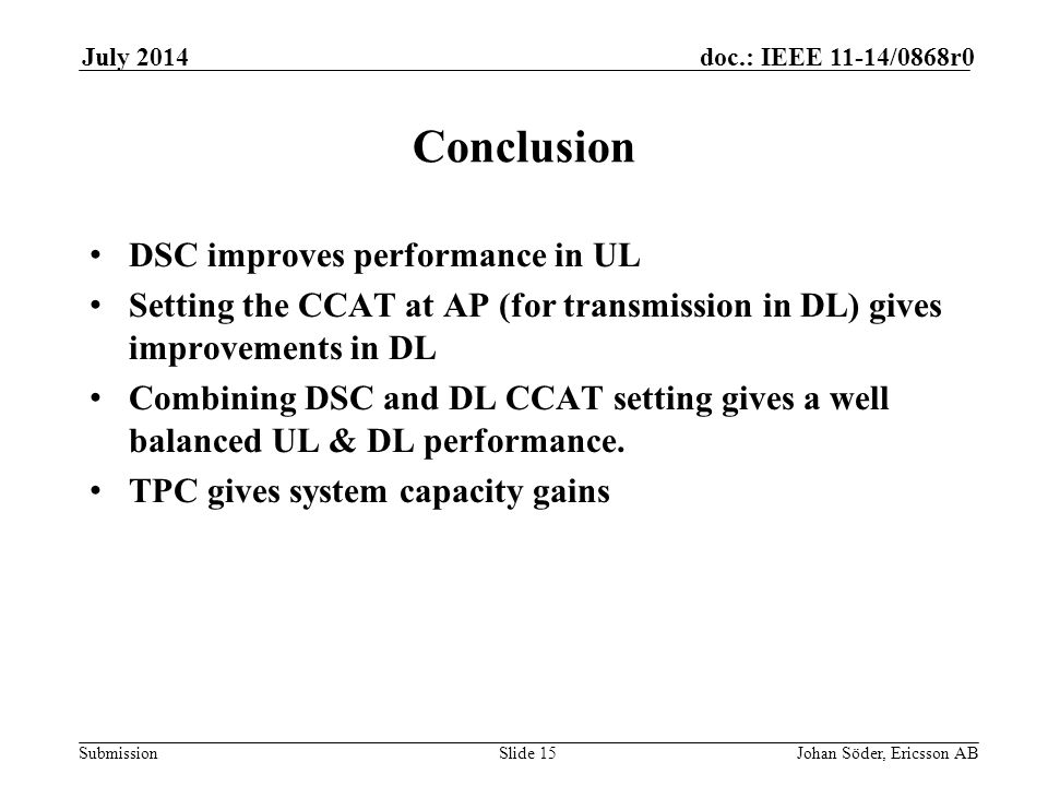 Submission doc.: IEEE 11-14/0868r0July 2014 Johan Söder, Ericsson ABSlide 15 Conclusion DSC improves performance in UL Setting the CCAT at AP (for transmission in DL) gives improvements in DL Combining DSC and DL CCAT setting gives a well balanced UL & DL performance.